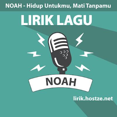Lirik Lagu Hidup Untukmu, Mati Tanpamu - Noah - Lirik Lagu Indonesia