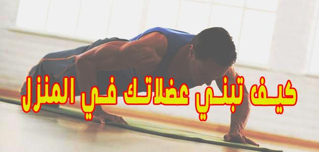 كيف تبني عضلاتك في المنزل