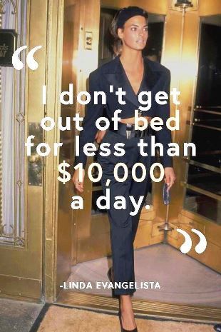 We have this expression, Christy and I: We don't wake up for less than $10,000 a day. Spoken in Vogue (1990) #famousquotes