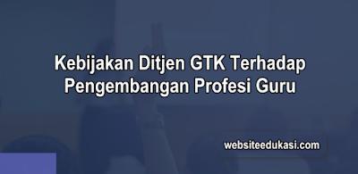 Kebijakan Ditjen GTK Terhadap Pengembangan Profesi Guru