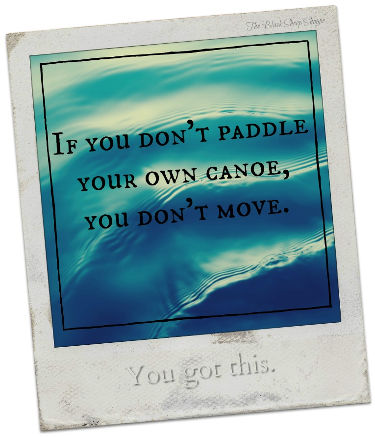 If you don't paddle your own canoe, you don't move.