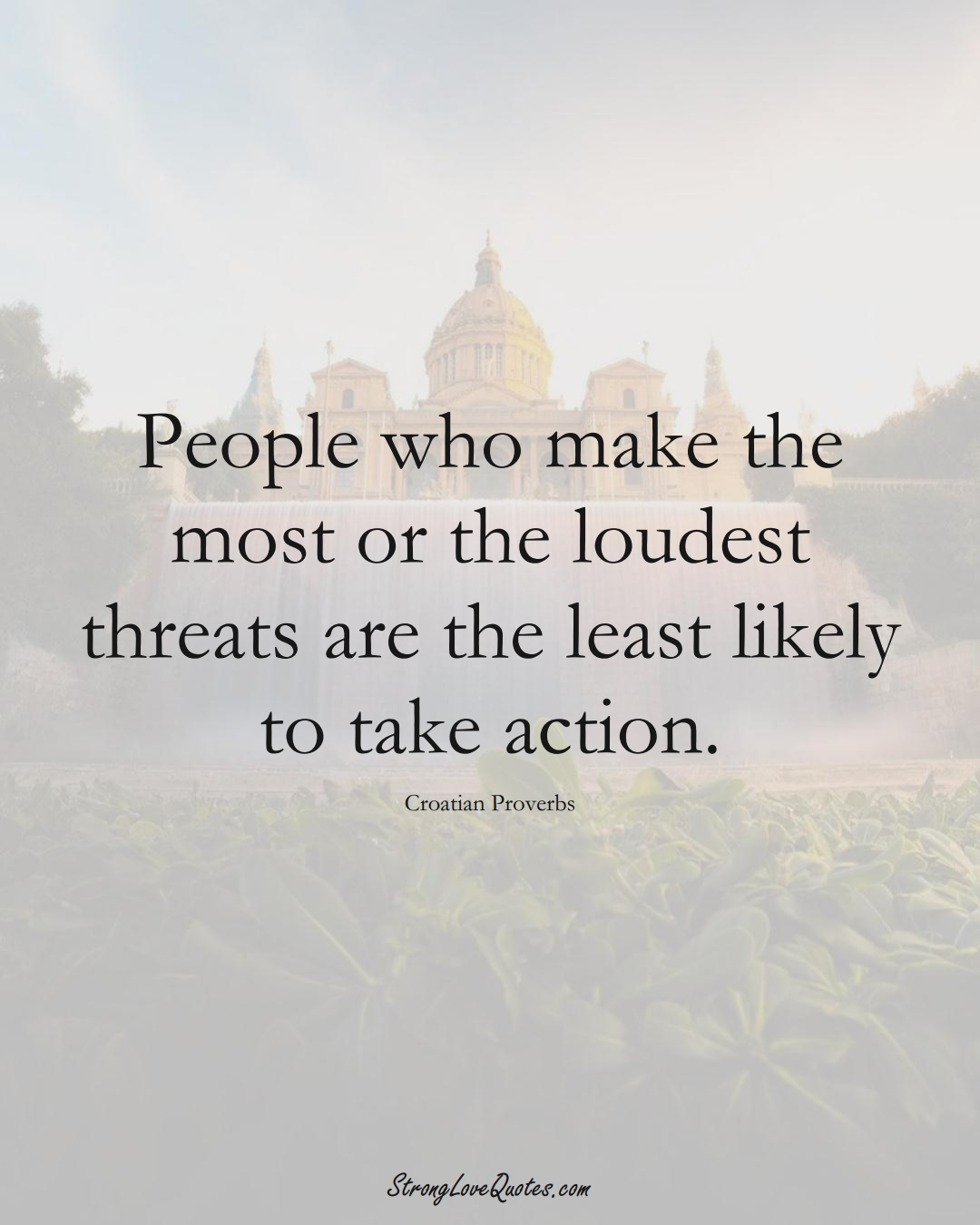 People who make the most or the loudest threats are the least likely to take action. (Croatian Sayings);  #EuropeanSayings