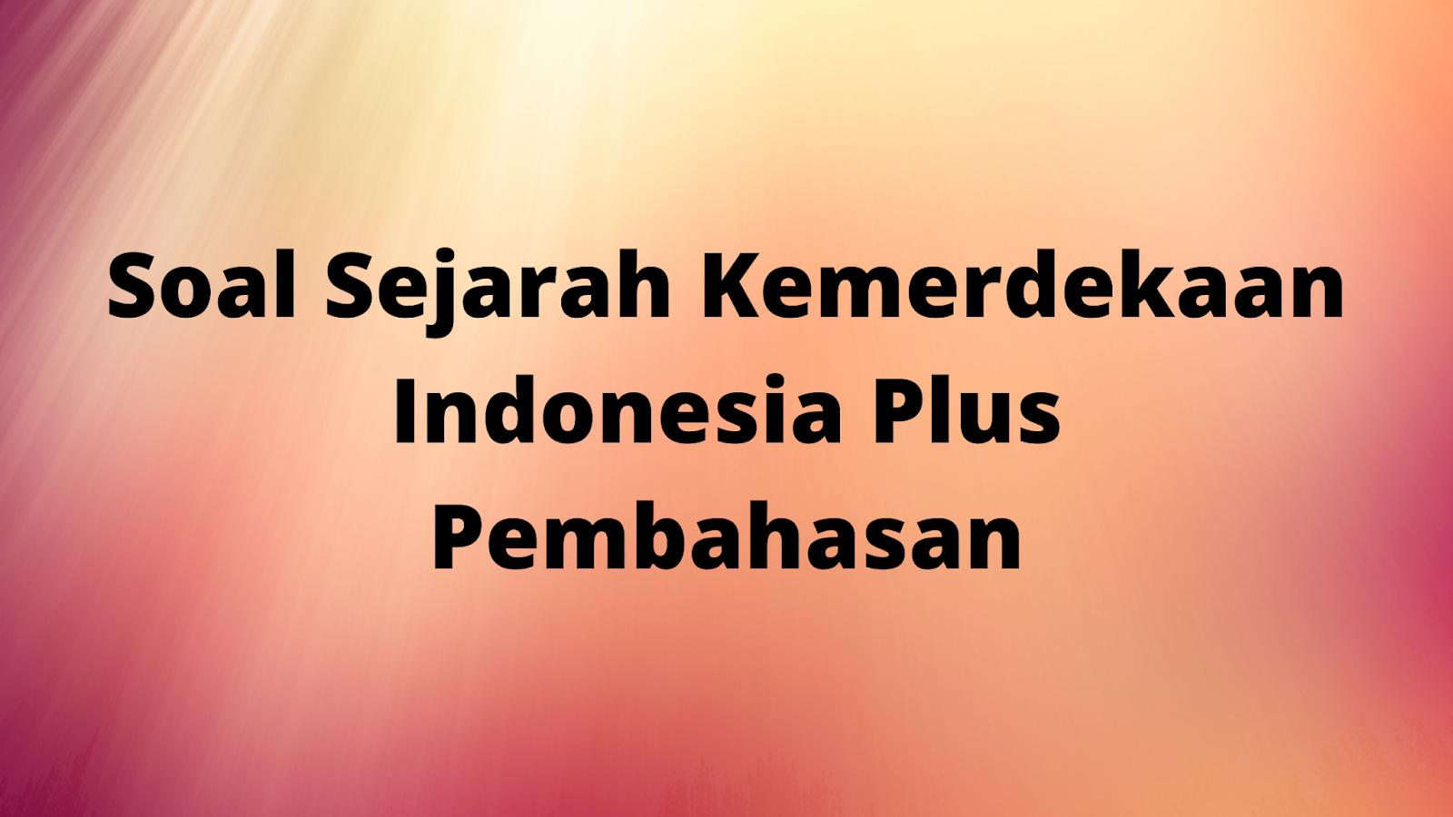 Soal Sejarah Kemerdekaan Indonesia Plus Pembahasan