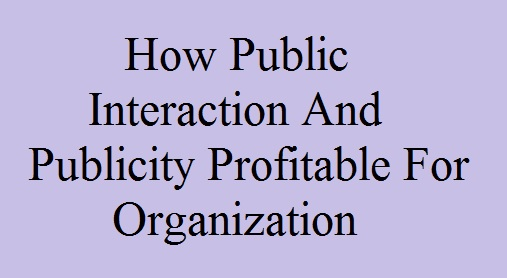 How Public Interaction And Publicity Profitable For Organization