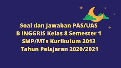 Soal dan Jawaban PAS/UAS B INGGRIS Kelas 8 Semester 1 SMP/MTs Kurikulum 2013 TP 2020/2021