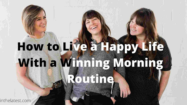 How to Live a Happy Life With a Winning Morning Routine