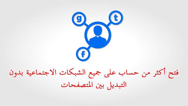 فتح أكثر من حساب على جميع الشبكات الاجتماعية بدون التبديل بين المتصفحات
