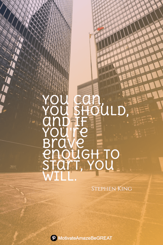 """Positive Mindset Quotes And Motivational Words For Bad Times:  """"You can, you should, and if you're brave enough to start, you will."""" - Stephen King"""