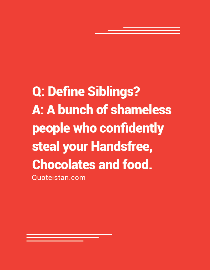 Q: Define Siblings? A: A bunch of shameless people who confidently steal your Handsfree, Chocolates and food.