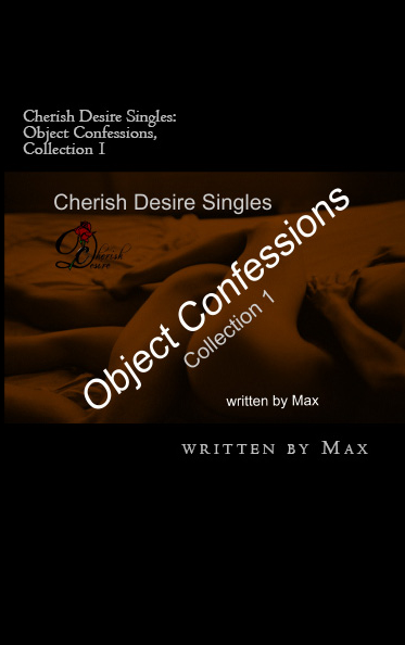 Cherish Desire Singles: Object Confessions Collection 1, Max D, erotica, Print Edition