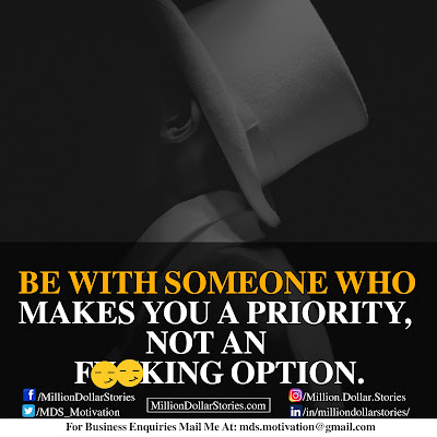 BE WITH SOMEONE WHO MAKES YOU A PRIORITY, NOT AN F**KING OPTION.