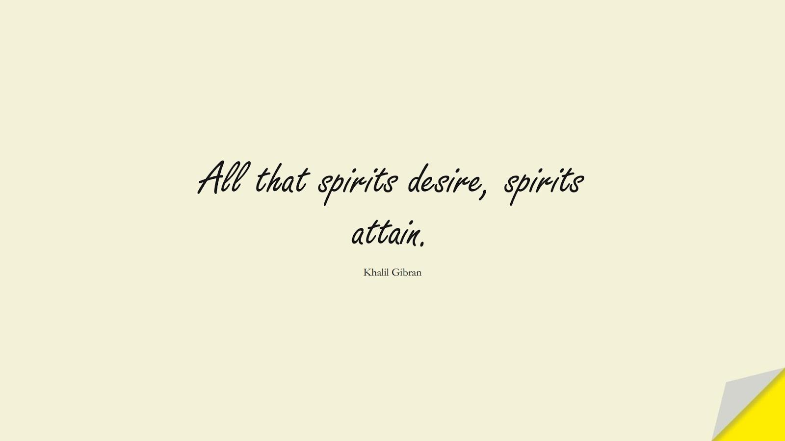 All that spirits desire, spirits attain. (Khalil Gibran);  #InspirationalQuotes