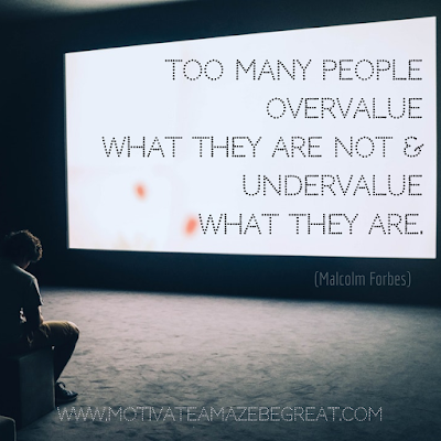 "Inspirational Words Of Wisdom About Life: ""Too many people overvalue what they are not and undervalue what they are."" - Malcolm Forbes"