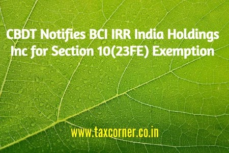 CBDT Notifies BCI IRR India Holdings Inc for Section 10(23FE) Exemption