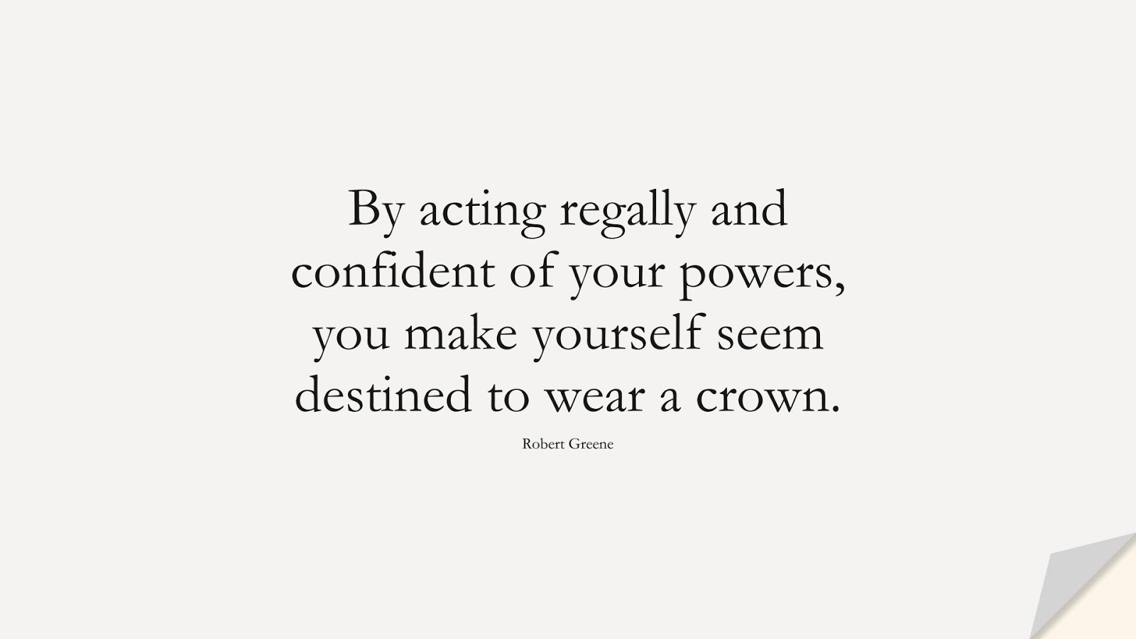 By acting regally and confident of your powers, you make yourself seem destined to wear a crown. (Robert Greene);  #CourageQuotes