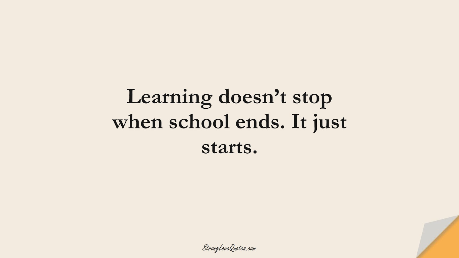 Learning doesn't stop when school ends. It just starts.FALSE