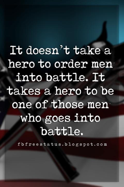 Memorial Day Quotes And Sayings, It doesn't take a hero to order men into battle. It takes a hero to be one of those men who goes into battle.