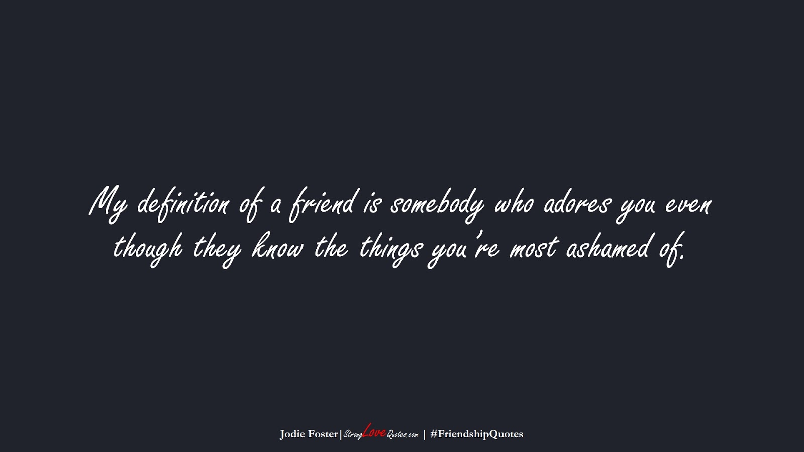My definition of a friend is somebody who adores you even though they know the things you're most ashamed of. (Jodie Foster);  #FriendshipQuotes