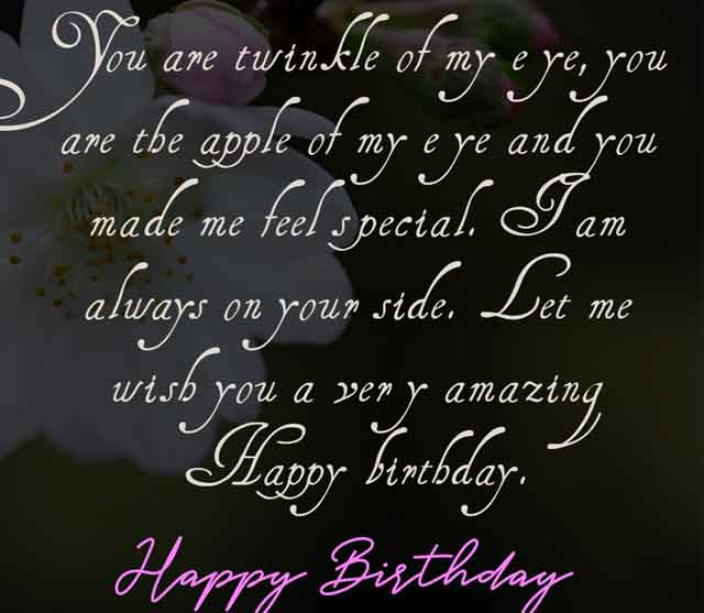 You are twinkle of my eye, you are the apple of my eye and you made me feel special. I am always on your side. Let me wish you a very amazing Happy birthday.