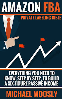Amazon FBA - Private Labeling Bible - Everything You Need To Know, Step-By-Step, To Build a Six-Figure Passive Income