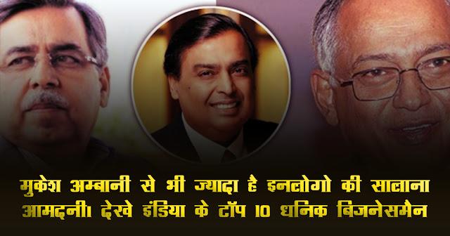 मुकेश अम्बानी से भी ज्यादा है इनलोगो की सालाना आमदनी। देखे इंडिया के टॉप 10 धनिक बिजनेसमैन