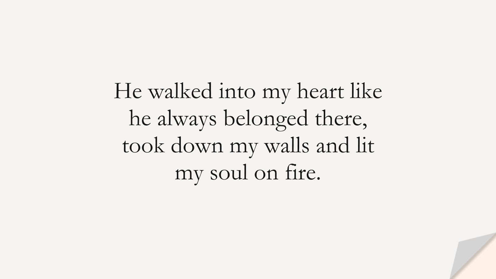 He walked into my heart like he always belonged there, took down my walls and lit my soul on fire.FALSE