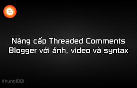 [Blogger] Nâng cấp Threaded Comments Blogger với ảnh, video và syntax