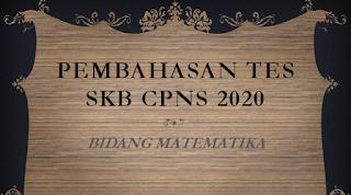 PEMBAHASAN TES SKB CPNS 2020 BIDANG MATEMATIKA