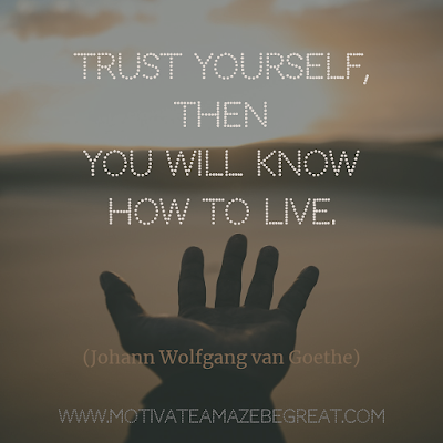 "Inspirational Words Of Wisdom About Life: 2. ""Trust yourself, then you will know how to live."" - Johann Wolfgang van Goethe"