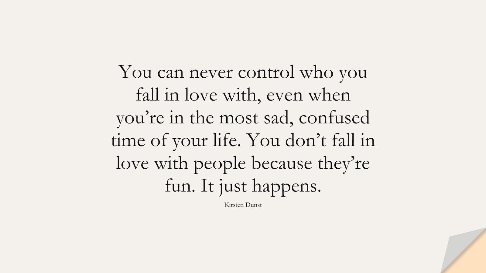 You can never control who you fall in love with, even when you're in the most sad, confused time of your life. You don't fall in love with people because they're fun. It just happens. (Kirsten Dunst);  #SadLoveQuotes