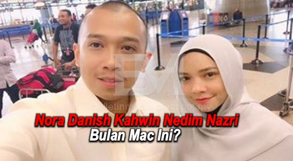 Nora Danish Kahwin Nedim Nazri Bulan Mac Ini  ??