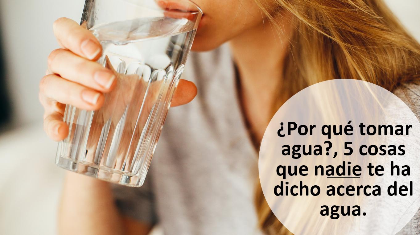 ¿Por qué tomar agua?, cinco cosas que nadie te ha dicho acerca del agua.