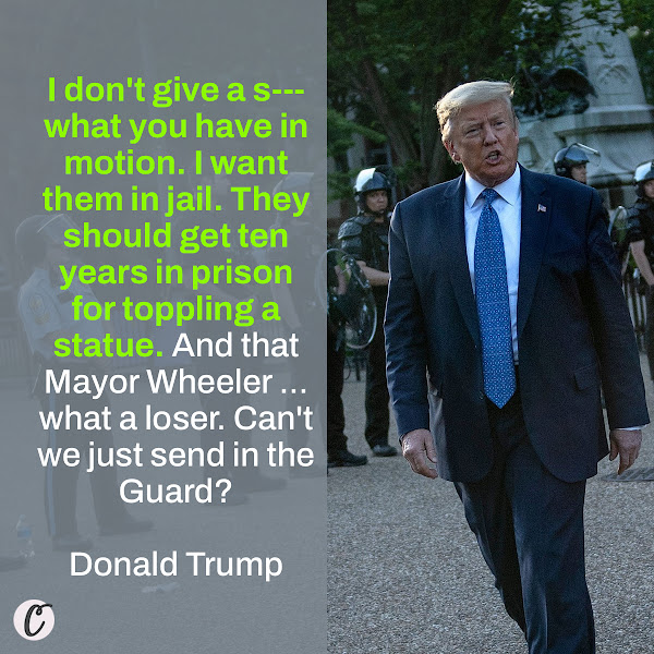 I don't give a s--- what you have in motion. I want them in jail. They should get ten years in prison for toppling a statue. And that Mayor Wheeler ... what a loser. Can't we just send in the Guard? — Donald Trump