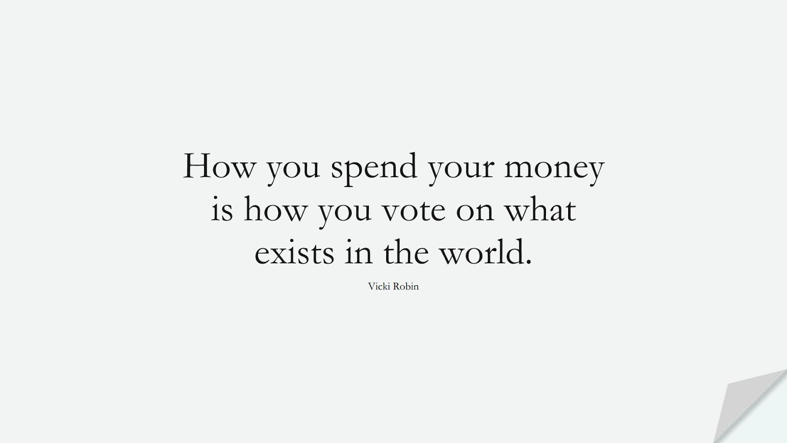 How you spend your money is how you vote on what exists in the world. (Vicki Robin);  #MoneyQuotes