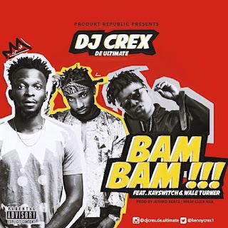 MUSIC :Dj Crex Ft Kayswitch , Waleturner - Bam Bam