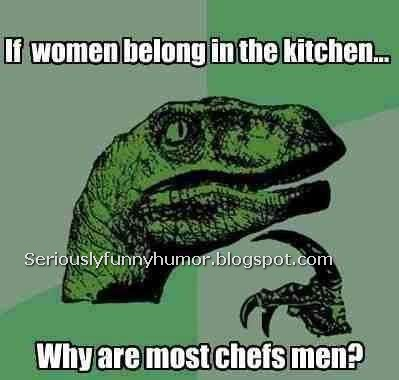 If women belong in the kitchen, then why are all the chefs men?! Dinosaur wonders...