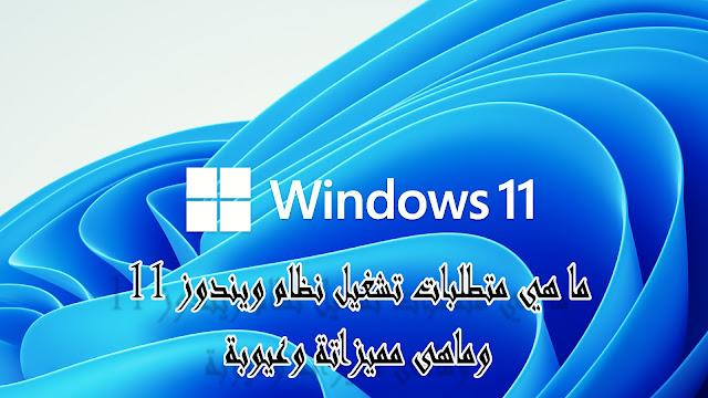 ما هي متطلبات تشغيل نظام ويندوز 11 وماهى مميزاتة وعيوبة