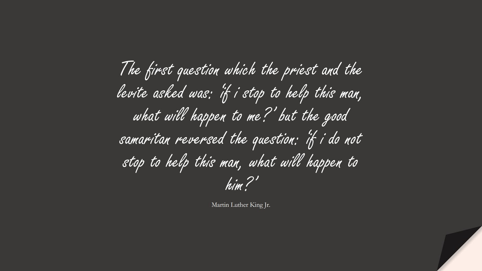 The first question which the priest and the levite asked was: 'if i stop to help this man, what will happen to me?' but the good samaritan reversed the question: 'if i do not stop to help this man, what will happen to him?' (Martin Luther King Jr.);  #MartinLutherKingJrQuotes