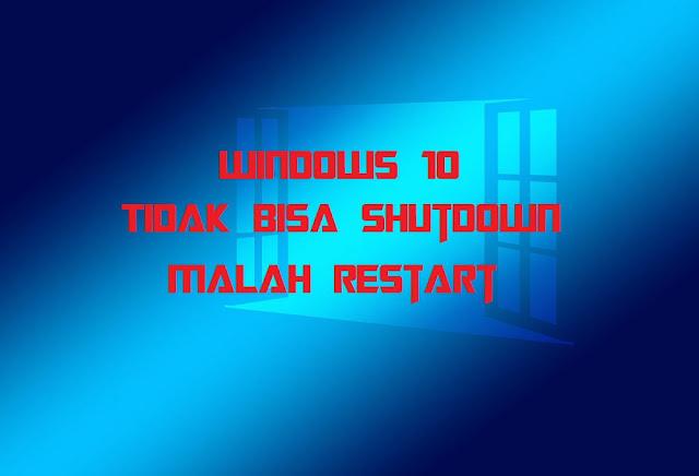 Solusi Windows 10 Tidak Bisa Shutdown Malah Restart