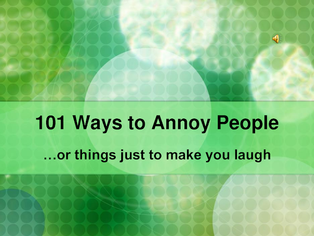101 Ways To Annoy People