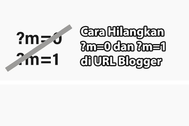 Cara Menghilangkan Kode ?m=0 dan ?m=1 di URL Blogger