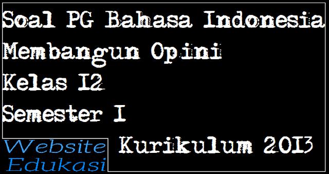 Soal PG Bahasa Indonesia Membangun Opini Kelas 12 Semester 1 Kurikulum 2013