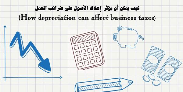 كيف يمكن أن يؤثر إهلاك الأصول على ضرائب العمل (How depreciation can affect business taxes)