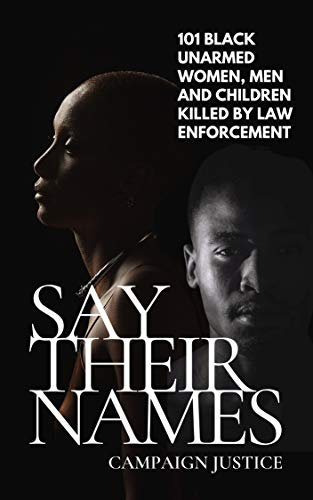 Say Their Names: 101 Black Unarmed Women, Men and Children Killed By Law Enforcement by Campaign Justice