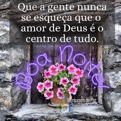 Que a gente nunca se esqueça que o amor de Deus é o centro de tudo. Boa Noite!