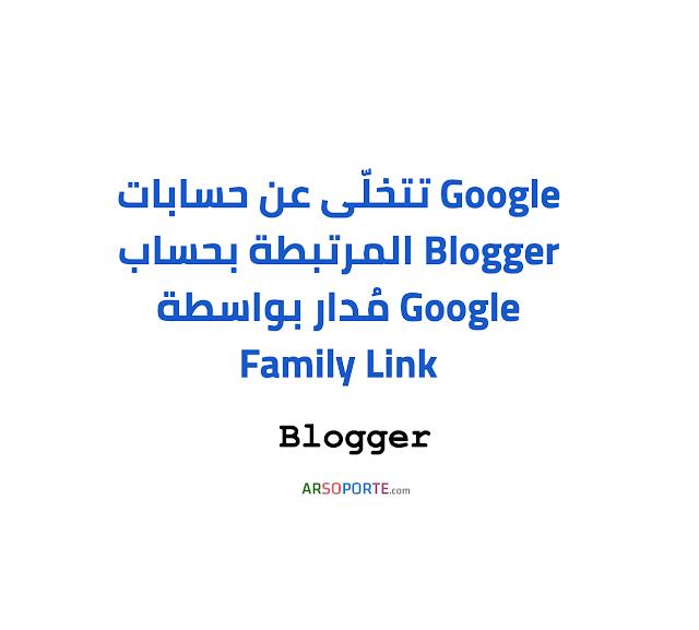 Google: التّخلي عن حسابات Blogger المدارة بواسطة Family Link