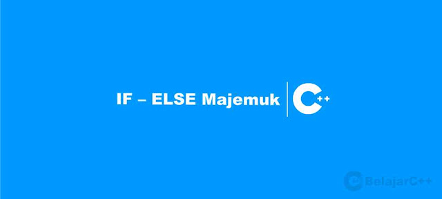 Pengertian dan Contoh Pernyataan IF – ELSE Majemuk C++ - Belajar C++