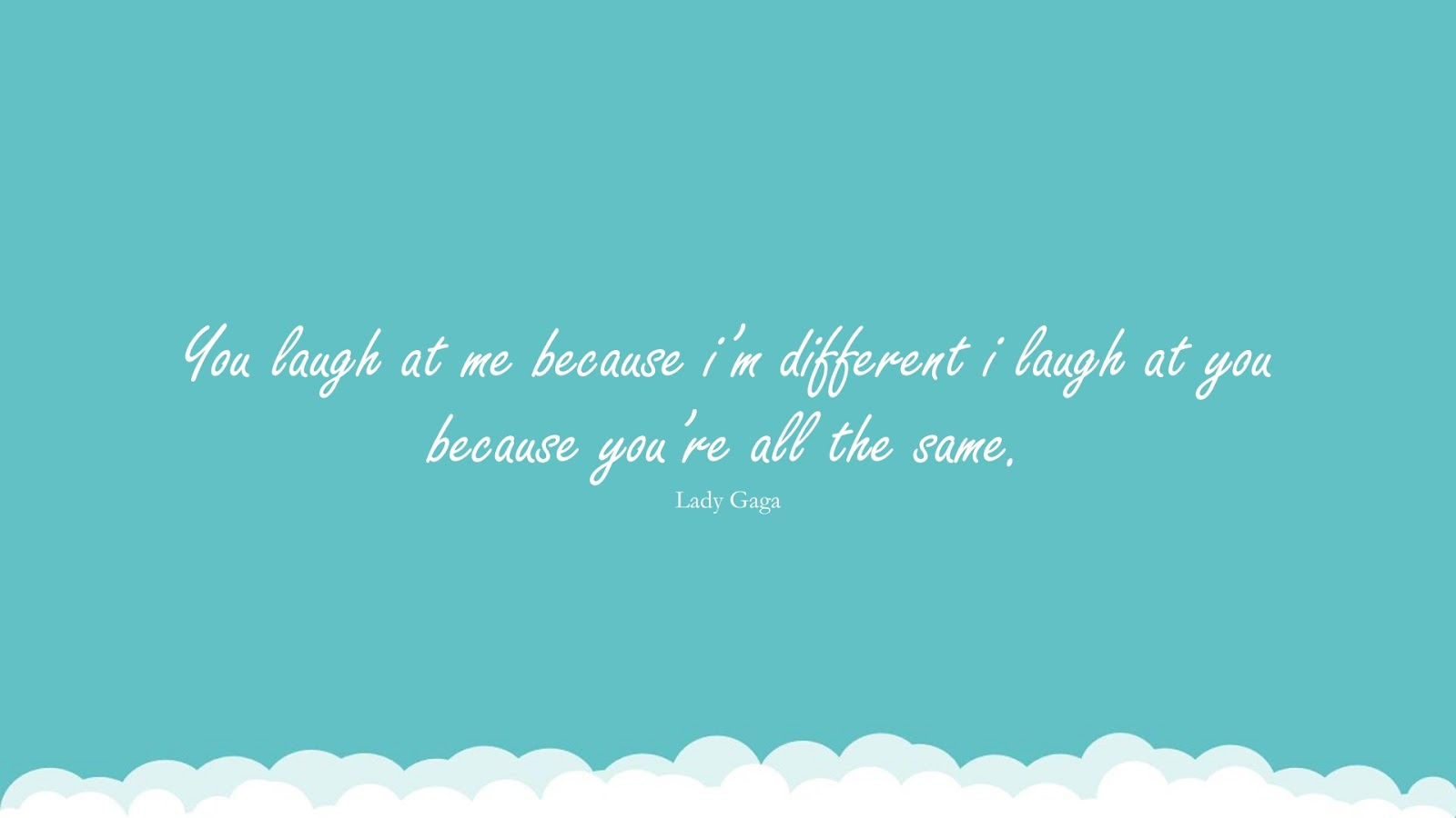 You laugh at me because i'm different i laugh at you because you're all the same. (Lady Gaga);  #FamousQuotes