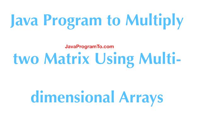 Java Program to Multiply two Matrix Using Multi-dimensional Arrays