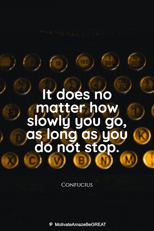 """Positive Mindset Quotes And Motivational Words For Bad Times:  """"It does no matter how slowly you go, as long as you do not stop."""" - Confucius"""